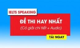 Đề thi IELTS Speaking hay nhất (Có giải chi tiết + Audio)