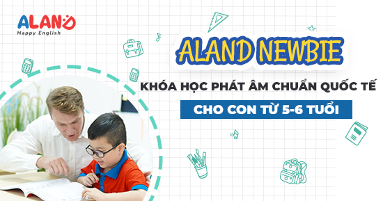 ALAND NEWBIE - Khóa học phát âm tiếng Anh chuẩn quốc tế cho con 5 - 6 tuổi
